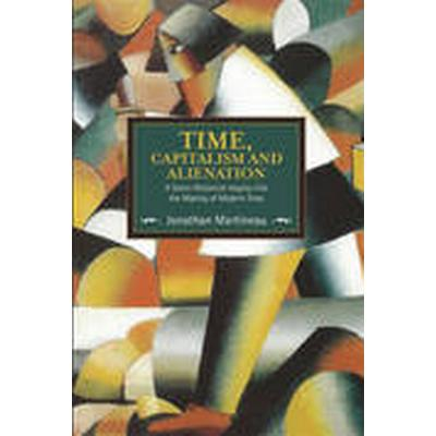 Time, Capitalism, and Alienation: A Socio-Historical Inquiry into the Making of Modern Time (Häftad, 2016)
