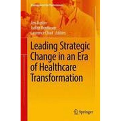 Leading Strategic Change in an Era of Healthcare Transformation (Inbunden, 2016)