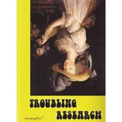 Troubling Research - Performing Knowledge in the Arts (Häftad, 2014)