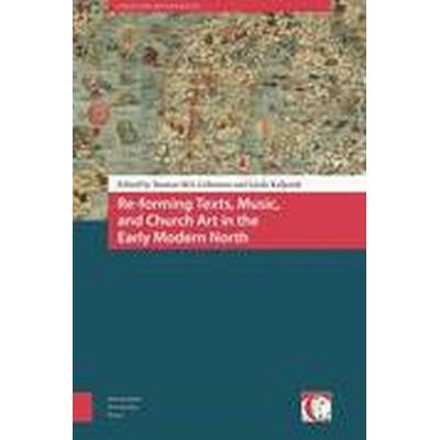 Re-Forming Texts, Music, and Church Art in the Early Modern North (Inbunden, 2016)