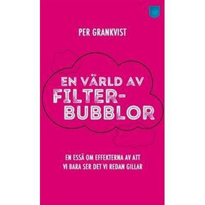 En värld av filterbubblor: en essä om effekterna av att vi bara ser det vi redan gillar (Häftad, 2016)