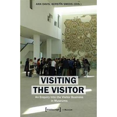 Visiting the Visitor: An Enquiry Into the Visitor Business in Museums (Häftad, 2016)