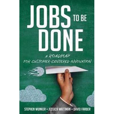 Jobs to Be Done: A Roadmap for Customer-Centered Innovation (Inbunden, 2016)