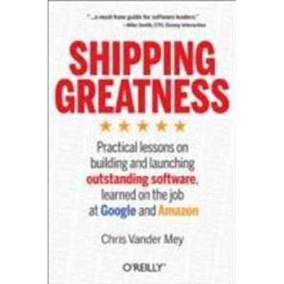 Shipping Greatness: Practical Lessons on Building and Launching Outstanding Software, Learned on the Job at Google and Amazon (Häftad, 2012)