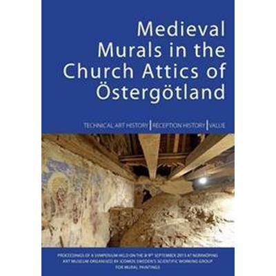 Medieval Murals in the Church Attics of Östergötland: Technical Art I History Reception I History Value (Häftad, 2016)