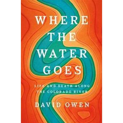 Where the Water Goes: Life and Death Along the Colorado River (Inbunden, 2017)