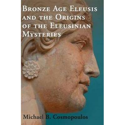 Bronze Age Eleusis and the Origins of the Eleusinian Mysteries (Inbunden, 2015)