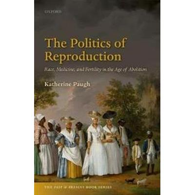 The Politics of Reproduction: Race, Disease, and Fertility in the Age of Abolition (Inbunden, 2017)