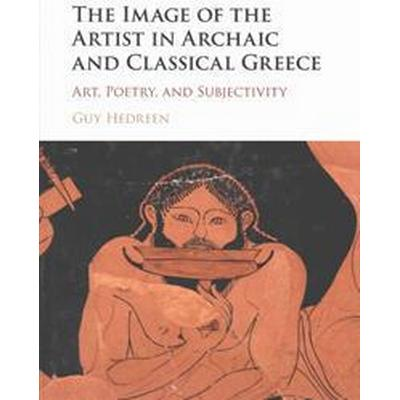 The Image of the Artist in Archaic and Classical Greece (Inbunden, 2015)