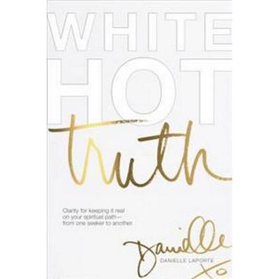 White Hot Truth: Clarity for Keeping It Real on Your Spiritual Path from One Seeker to Another (Inbunden, 2017)