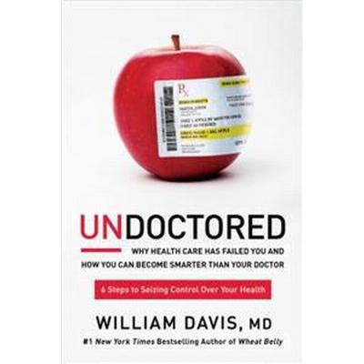 Undoctored: Why Health Care Has Failed You and How You Can Become Smarter Than Your Doctor (Inbunden, 2017)