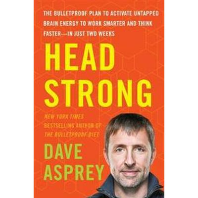 Head Strong: The Bulletproof Plan to Activate Untapped Brain Energy to Work Smarter and Think Faster-In Just Two Weeks (Inbunden, 2017)