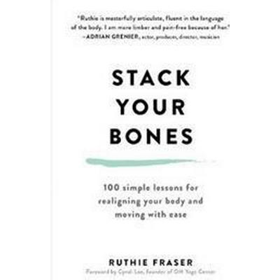 Stack Your Bones: 100 Simple Lessons for Realigning Your Body and Moving with Ease (Inbunden, 2017)