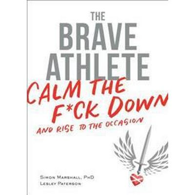 The Brave Athlete: Calm the F*ck Down and Rise to the Occasion (Häftad, 2017)