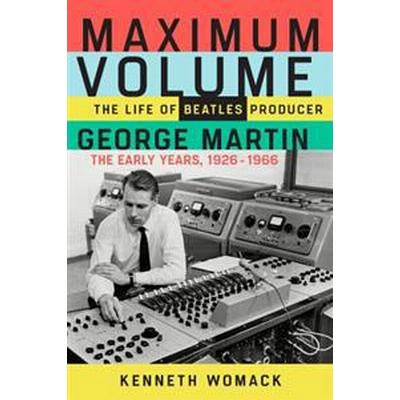Maximum Volume: The Life of Beatles Producer George Martin, the Early Years, 1926-1966 (Inbunden, 2017)