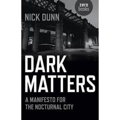 Dark Matters: A Manifesto for the Nocturnal City (Häftad, 2016)