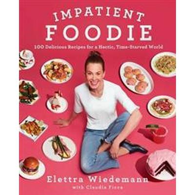 Impatient Foodie: 100 Delicious Recipes for a Hectic, Time-Starved World (Inbunden, 2017)