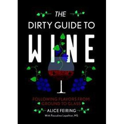 The Dirty Guide to Wine: Following Flavor from Ground to Glass (Häftad, 2017)