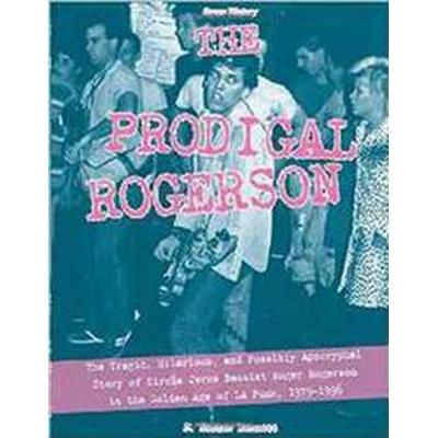 The Prodigal Rogerson: The Tragic, Hilarious, and Possibly Apocryphal Story of Circle Jerks Bassist Roger Rogerson in the Golden Age of La Pu (Häftad, 2017)