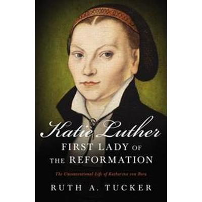 Katie Luther, First Lady of the Reformation: The Unconventional Life of Katharina Von Bora (Häftad, 2017)