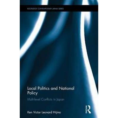 Local Politics and National Policy: Multi-Level Conflicts in Japan and Beyond (Inbunden, 2017)