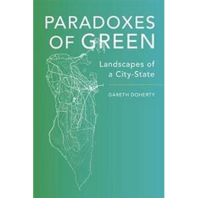 Paradoxes of Green: Landscapes of a City-State (Inbunden, 2017)