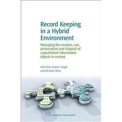 Record Keeping in a Hybrid Environment: Managing the Creation, Use, Preservation and Disposal of Unpublished Information Objects in Context (Häftad, 2006)