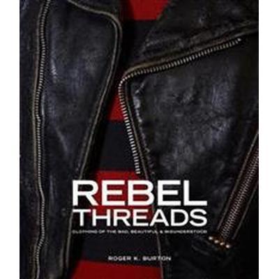 Rebel Threads: Clothing of the Bad, Beautiful & Misunderstood (Inbunden, 2017)