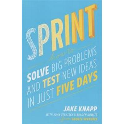 Sprint: How to Solve Big Problems and Test New Ideas in Just Five Days (Häftad, 2016)