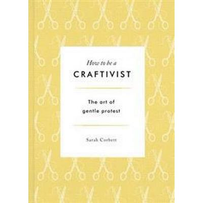 How to be a Craftivist: The Art of Gentle Protest (Inbunden, 2017)