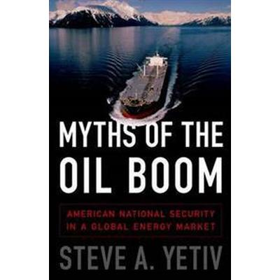 Myths of the Oil Boom: American National Security in a Global Energy Market (Inbunden, 2015)