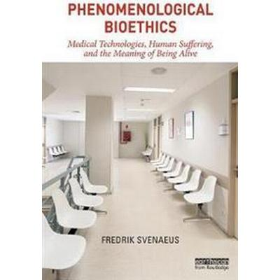 Phenomenological Bioethics: Medical Technologies, Human Suffering, and the Meaning of Being Alive (Häftad, 2017)