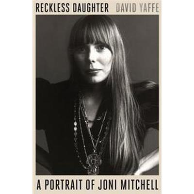 Reckless Daughter: A Portrait of Joni Mitchell (Inbunden, 2017)