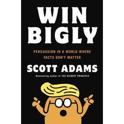 Win Bigly: Persuasion in a World Where Facts Don't Matter (Inbunden, 2017)