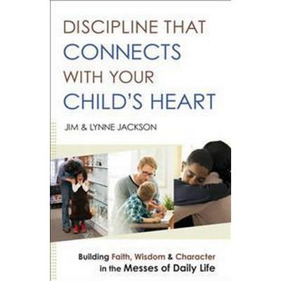 Discipline That Connects with Your Child's Heart: Building Faith, Wisdom, and Character in the Messes of Daily Life (Häftad, 2016)