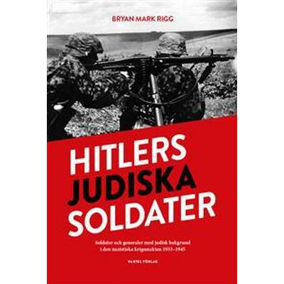 Hitlers judiska soldater: Soldater och generaler med judisk bakgrund i den nazistiska krigsmakten 1933-1945 (Inbunden, 2016)