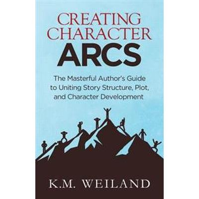 Creating Character Arcs: The Masterful Author's Guide to Uniting Story Structure (Häftad, 2016)