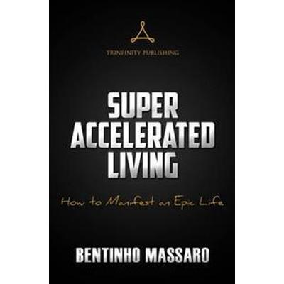 Super Accelerated Living: How to Manifest an Epic Life (Häftad, 2016)