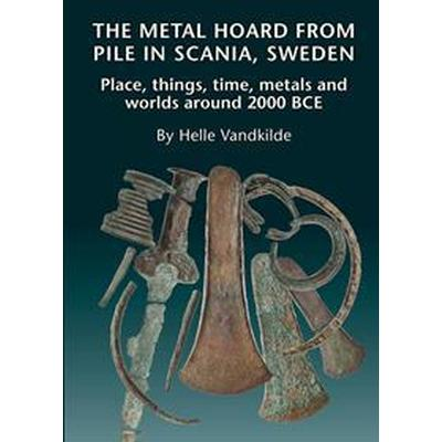 The Metal Hoard from Pile in Scania, Sweden: Place, Things, Time, Metals, and Worlds Around 2000 Bce (Inbunden, 2017)