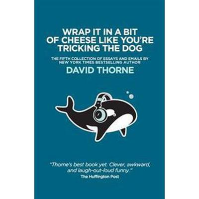 Wrap It in a Bit of Cheese Like You're Tricking the Dog: The Fifth Collection of Essays and Emails by New York Times Best Selling Author, David Thorne (Häftad, 2016)
