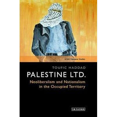 Palestine Ltd: Neoliberalism and Nationalism in the Occupied Territory (Inbunden, 2016)
