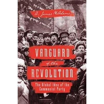 Vanguard of the Revolution: The Global Idea of the Communist Party (Inbunden, 2017)