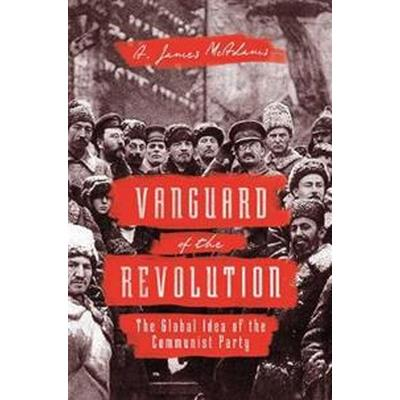 Vanguard of the Revolution: The Global Idea of the Communist Party (Inbunden, 2017)