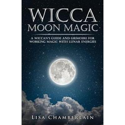 Wicca Moon Magic: A Wiccan's Guide and Grimoire for Working Magic with Lunar Energies (Häftad, 2016)