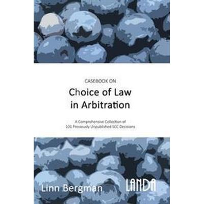 Casebook on Choice of Law in Arbitration: 101 previously unpublished decisions under the SCC Rules (Inbunden, 2017)