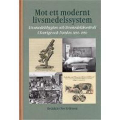 Mot ett modernt livsmedelssystem: livsmedelshygien och livsmedelskontroll i Sverige och Norden 1850-1950 (Inbunden, 2015)