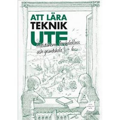 Att Lära Teknik Ute Fritidshem, förskoleklass och grundskola 1-6 (Övrigt format, 2017)