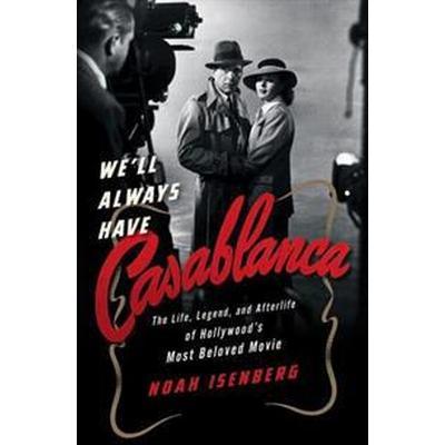 We'll Always Have Casablanca: The Life, Legend, and Afterlife of Hollywood's Most Beloved Movie (Inbunden, 2017)
