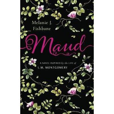 Maud: A Novel Inspired by the Life of L.M. Montgomery (Inbunden, 2017)
