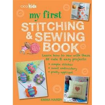 My First Stitching and Sewing Book: Learn How to Sew with These 35 Cute & Easy Projects: Simple Stitches, Sweet Embroidery, Pretty Applique (Häftad, 2016)
